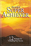 How to be a Super Achiever: 12 Strategies for Unleashing Your Success